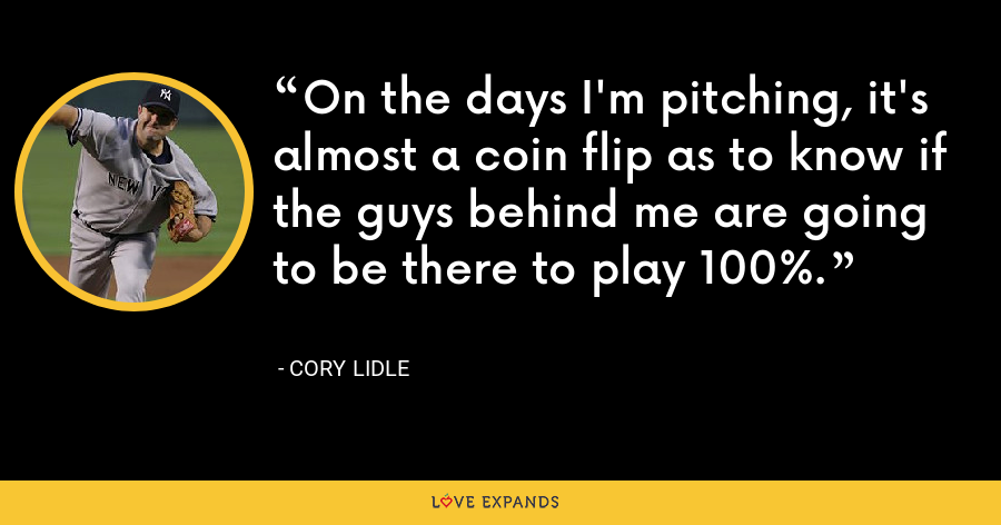 On the days I'm pitching, it's almost a coin flip as to know if the guys behind me are going to be there to play 100%. - Cory Lidle