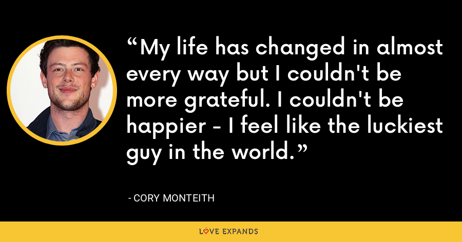 My life has changed in almost every way but I couldn't be more grateful. I couldn't be happier - I feel like the luckiest guy in the world. - Cory Monteith