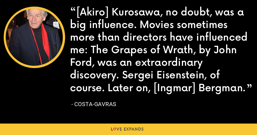 [Akiro] Kurosawa, no doubt, was a big influence. Movies sometimes more than directors have influenced me: The Grapes of Wrath, by John Ford, was an extraordinary discovery. Sergei Eisenstein, of course. Later on, [Ingmar] Bergman. - Costa-Gavras