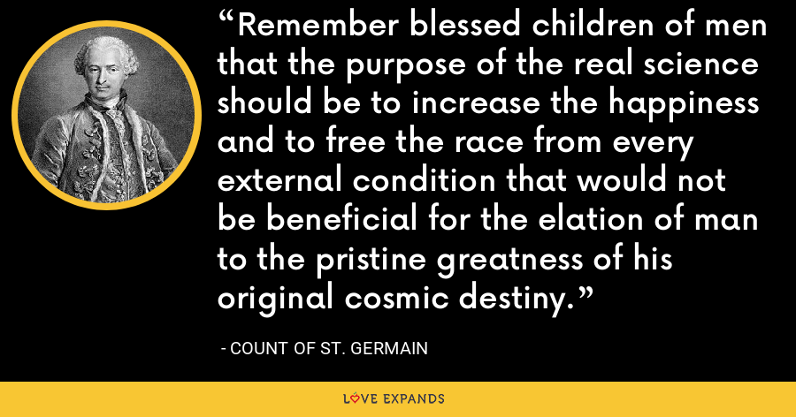Remember blessed children of men that the purpose of the real science should be to increase the happiness and to free the race from every external condition that would not be beneficial for the elation of man to the pristine greatness of his original cosmic destiny. - Count of St. Germain