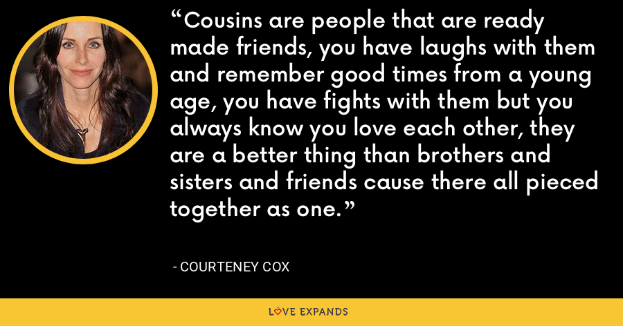 Cousins are people that are ready made friends, you have laughs with them and remember good times from a young age, you have fights with them but you always know you love each other, they are a better thing than brothers and sisters and friends cause there all pieced together as one. - Courteney Cox