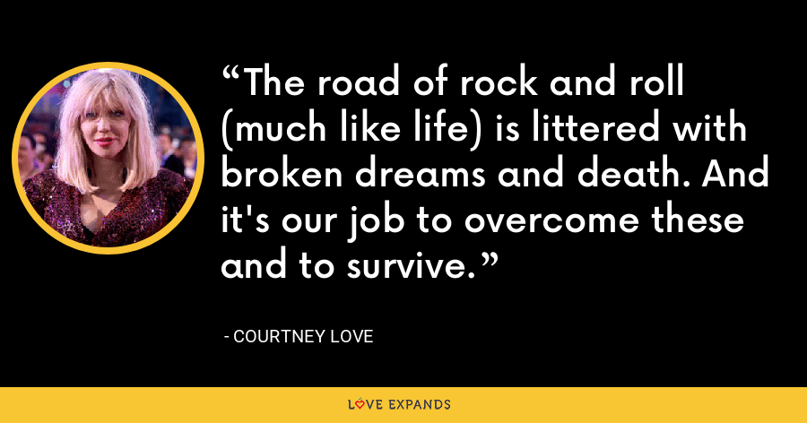 The road of rock and roll (much like life) is littered with broken dreams and death. And it's our job to overcome these and to survive. - Courtney Love