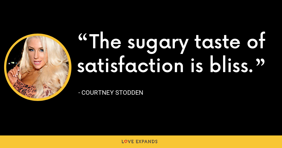 The sugary taste of satisfaction is bliss. - Courtney Stodden