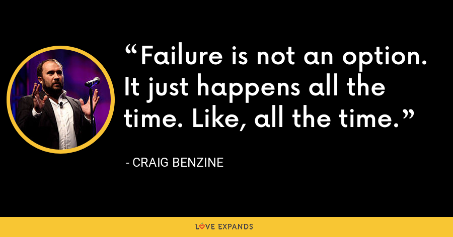 Failure is not an option. It just happens all the time. Like, all the time. - Craig Benzine
