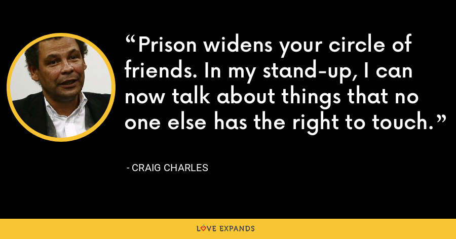 Prison widens your circle of friends. In my stand-up, I can now talk about things that no one else has the right to touch. - Craig Charles