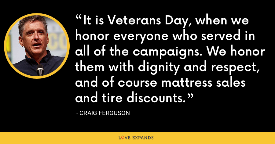 It is Veterans Day, when we honor everyone who served in all of the campaigns. We honor them with dignity and respect, and of course mattress sales and tire discounts. - Craig Ferguson