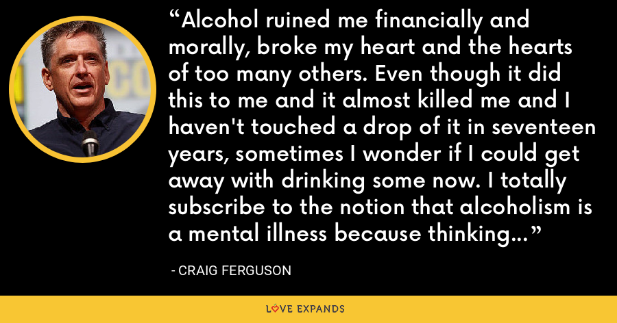 Alcohol ruined me financially and morally, broke my heart and the hearts of too many others. Even though it did this to me and it almost killed me and I haven't touched a drop of it in seventeen years, sometimes I wonder if I could get away with drinking some now. I totally subscribe to the notion that alcoholism is a mental illness because thinking like that is clearly insane. - Craig Ferguson