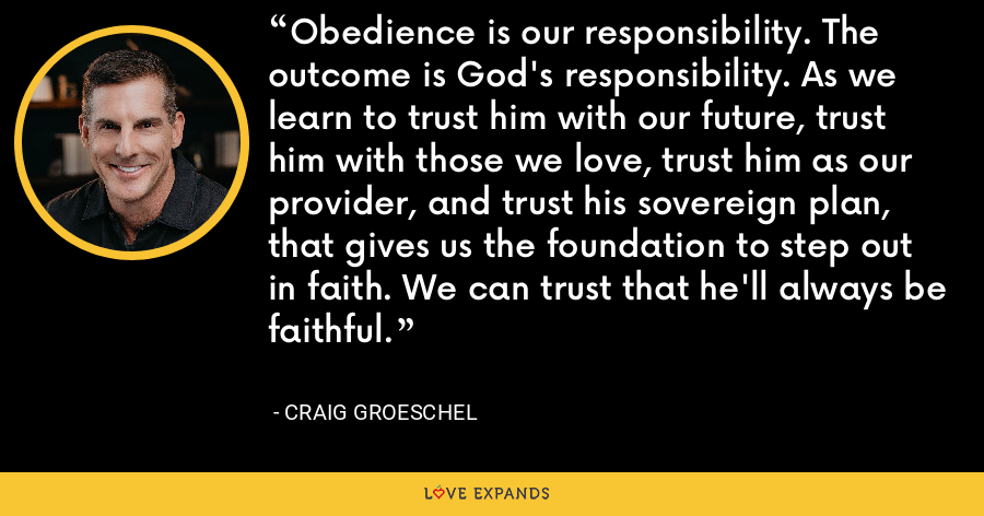 Obedience is our responsibility. The outcome is God's responsibility. As we learn to trust him with our future, trust him with those we love, trust him as our provider, and trust his sovereign plan, that gives us the foundation to step out in faith. We can trust that he'll always be faithful. - Craig Groeschel