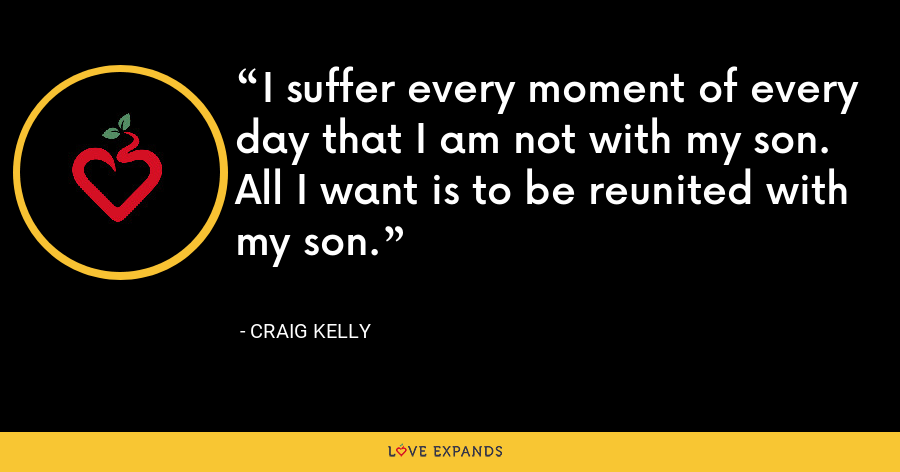 I suffer every moment of every day that I am not with my son. All I want is to be reunited with my son. - Craig Kelly