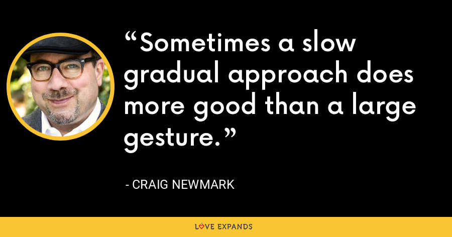 Sometimes a slow gradual approach does more good than a large gesture. - Craig Newmark
