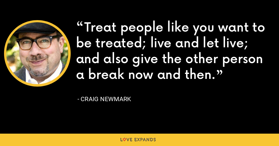 Treat people like you want to be treated; live and let live; and also give the other person a break now and then. - Craig Newmark
