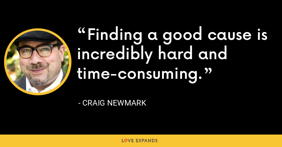 Finding a good cause is incredibly hard and time-consuming. - Craig Newmark
