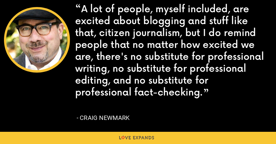 A lot of people, myself included, are excited about blogging and stuff like that, citizen journalism, but I do remind people that no matter how excited we are, there's no substitute for professional writing, no substitute for professional editing, and no substitute for professional fact-checking. - Craig Newmark
