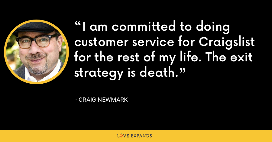 I am committed to doing customer service for Craigslist for the rest of my life. The exit strategy is death. - Craig Newmark