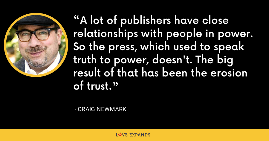 A lot of publishers have close relationships with people in power. So the press, which used to speak truth to power, doesn't. The big result of that has been the erosion of trust. - Craig Newmark