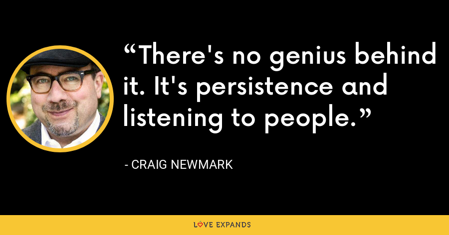 There's no genius behind it. It's persistence and listening to people. - Craig Newmark