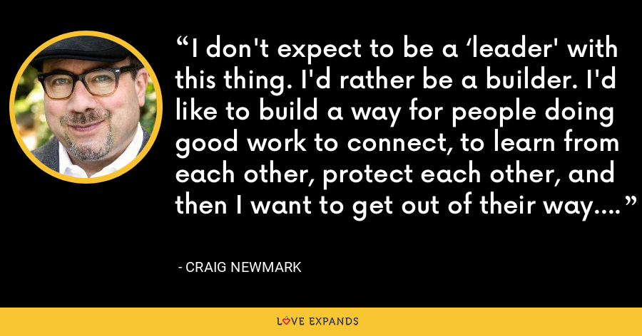 I don't expect to be a 'leader' with this thing. I'd rather be a builder. I'd like to build a way for people doing good work to connect, to learn from each other, protect each other, and then I want to get out of their way. - Craig Newmark