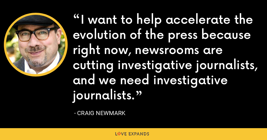 I want to help accelerate the evolution of the press because right now, newsrooms are cutting investigative journalists, and we need investigative journalists. - Craig Newmark