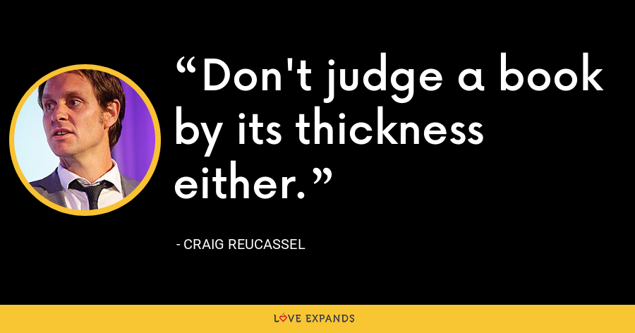 Don't judge a book by its thickness either. - Craig Reucassel