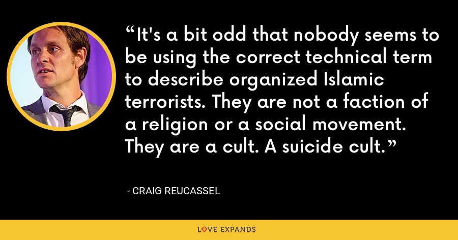 It's a bit odd that nobody seems to be using the correct technical term to describe organized Islamic terrorists. They are not a faction of a religion or a social movement. They are a cult. A suicide cult. - Craig Reucassel