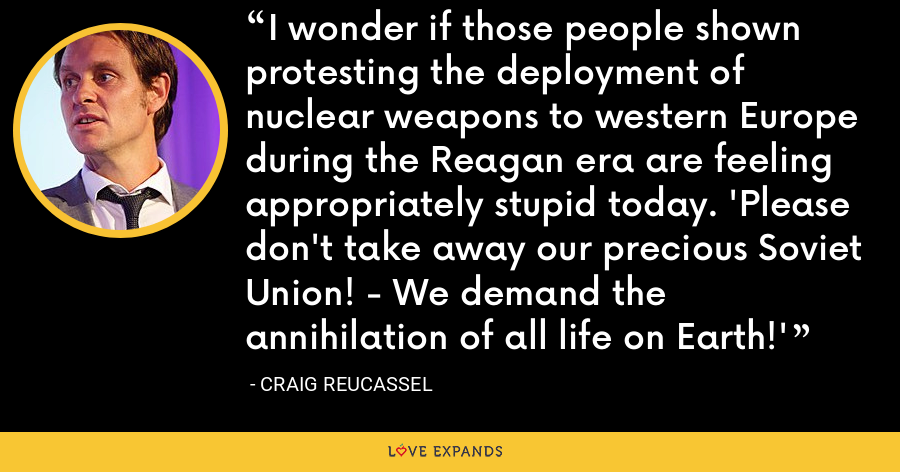I wonder if those people shown protesting the deployment of nuclear weapons to western Europe during the Reagan era are feeling appropriately stupid today. 'Please don't take away our precious Soviet Union! - We demand the annihilation of all life on Earth!' - Craig Reucassel
