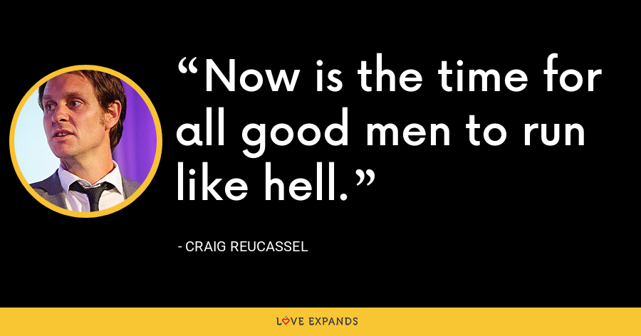 Now is the time for all good men to run like hell. - Craig Reucassel
