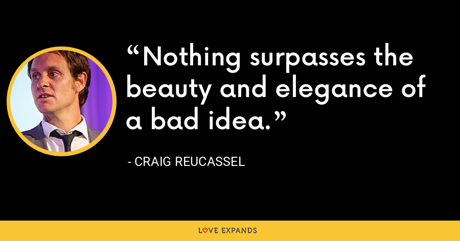 Nothing surpasses the beauty and elegance of a bad idea. - Craig Reucassel