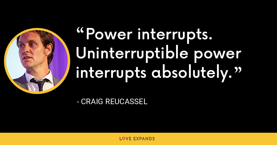 Power interrupts. Uninterruptible power interrupts absolutely. - Craig Reucassel