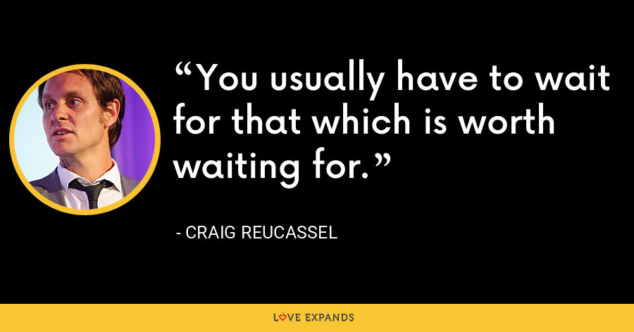 You usually have to wait for that which is worth waiting for. - Craig Reucassel