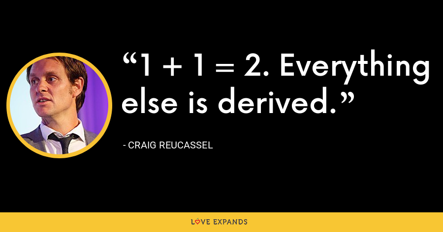1 + 1 = 2. Everything else is derived. - Craig Reucassel