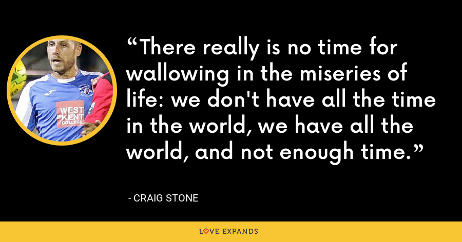 There really is no time for wallowing in the miseries of life: we don't have all the time in the world, we have all the world, and not enough time. - Craig Stone