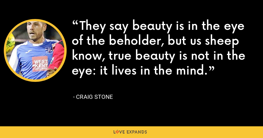 They say beauty is in the eye of the beholder, but us sheep know, true beauty is not in the eye: it lives in the mind. - Craig Stone