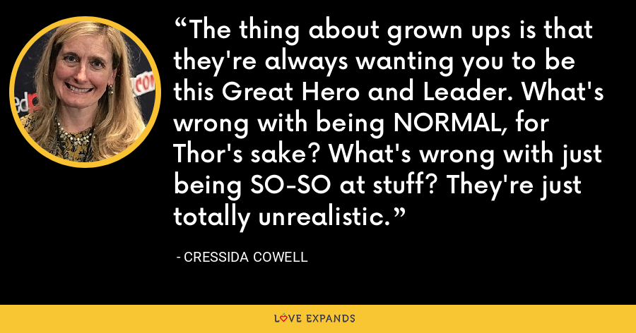 The thing about grown ups is that they're always wanting you to be this Great Hero and Leader. What's wrong with being NORMAL, for Thor's sake? What's wrong with just being SO-SO at stuff? They're just totally unrealistic. - Cressida Cowell