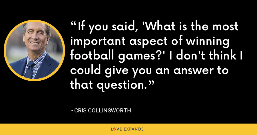 If you said, 'What is the most important aspect of winning football games?' I don't think I could give you an answer to that question. - Cris Collinsworth