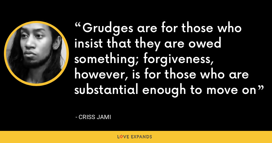 Grudges are for those who insist that they are owed something; forgiveness, however, is for those who are substantial enough to move on - Criss Jami