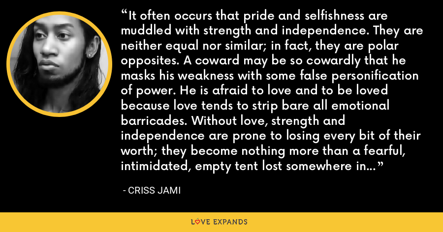 It often occurs that pride and selfishness are muddled with strength and independence. They are neither equal nor similar; in fact, they are polar opposites. A coward may be so cowardly that he masks his weakness with some false personification of power. He is afraid to love and to be loved because love tends to strip bare all emotional barricades. Without love, strength and independence are prone to losing every bit of their worth; they become nothing more than a fearful, intimidated, empty tent lost somewhere in the desert of self. - Criss Jami
