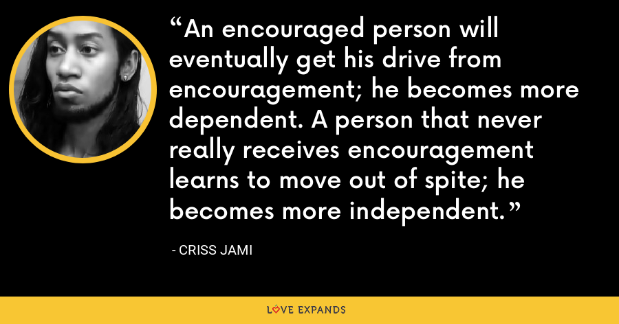An encouraged person will eventually get his drive from encouragement; he becomes more dependent. A person that never really receives encouragement learns to move out of spite; he becomes more independent. - Criss Jami
