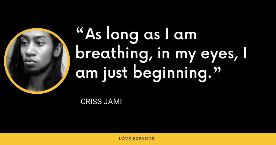 As long as I am breathing, in my eyes, I am just beginning. - Criss Jami