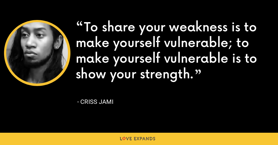 To share your weakness is to make yourself vulnerable; to make yourself vulnerable is to show your strength. - Criss Jami
