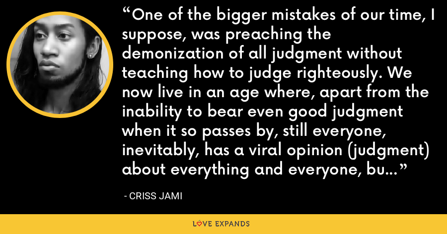 One of the bigger mistakes of our time, I suppose, was preaching the demonization of all judgment without teaching how to judge righteously. We now live in an age where, apart from the inability to bear even good judgment when it so passes by, still everyone, inevitably, has a viral opinion (judgment) about everything and everyone, but little skill in good judgment as its verification or harness. - Criss Jami