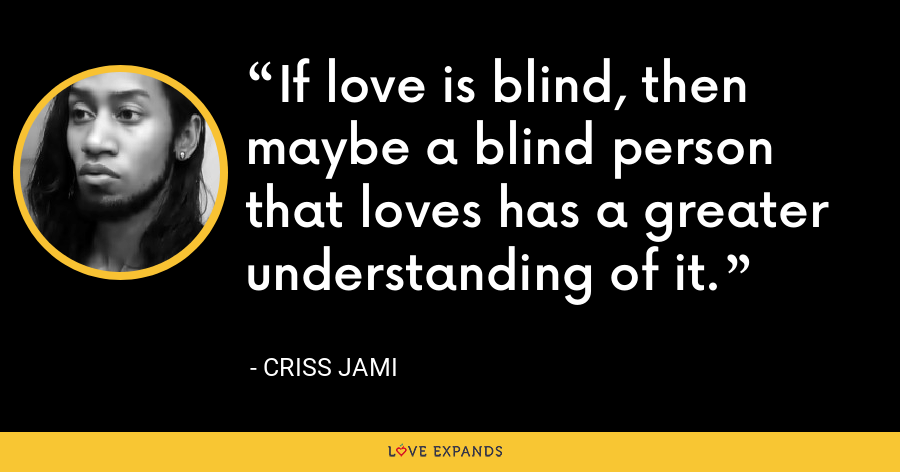 If love is blind, then maybe a blind person that loves has a greater understanding of it. - Criss Jami