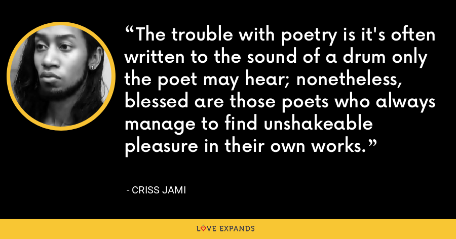 The trouble with poetry is it's often written to the sound of a drum only the poet may hear; nonetheless, blessed are those poets who always manage to find unshakeable pleasure in their own works. - Criss Jami