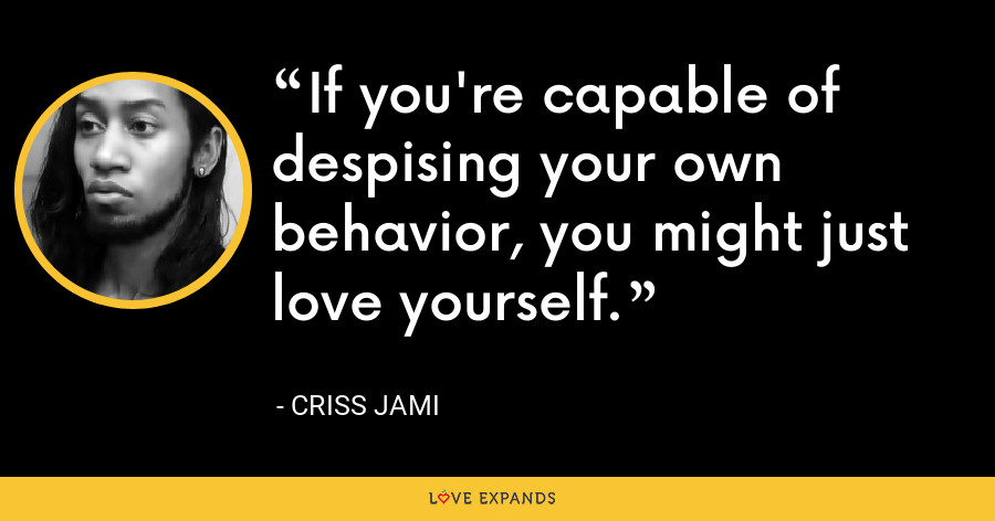If you're capable of despising your own behavior, you might just love yourself. - Criss Jami