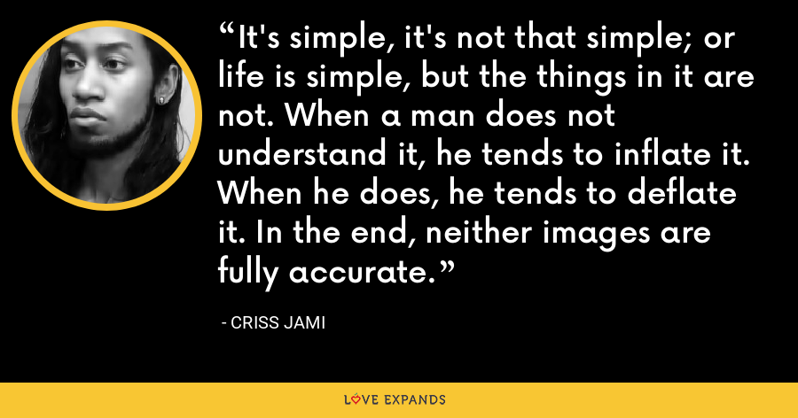 It's simple, it's not that simple; or life is simple, but the things in it are not. When a man does not understand it, he tends to inflate it. When he does, he tends to deflate it. In the end, neither images are fully accurate. - Criss Jami