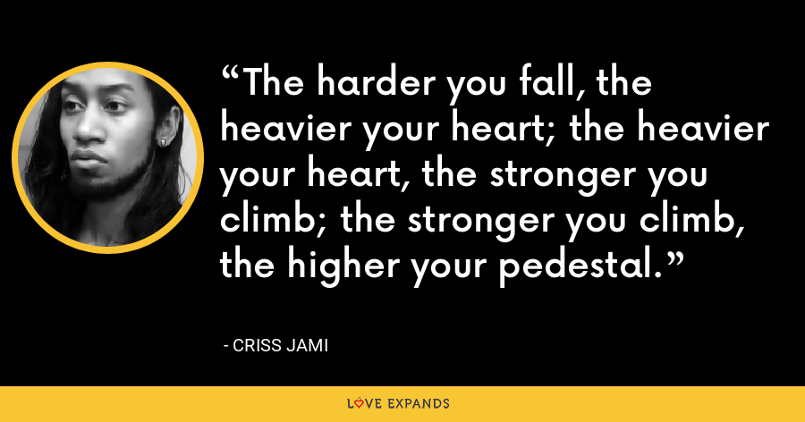 The harder you fall, the heavier your heart; the heavier your heart, the stronger you climb; the stronger you climb, the higher your pedestal. - Criss Jami