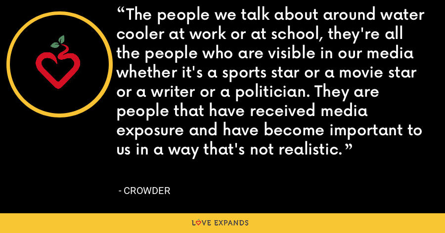 The people we talk about around water cooler at work or at school, they're all the people who are visible in our media whether it's a sports star or a movie star or a writer or a politician. They are people that have received media exposure and have become important to us in a way that's not realistic. - Crowder