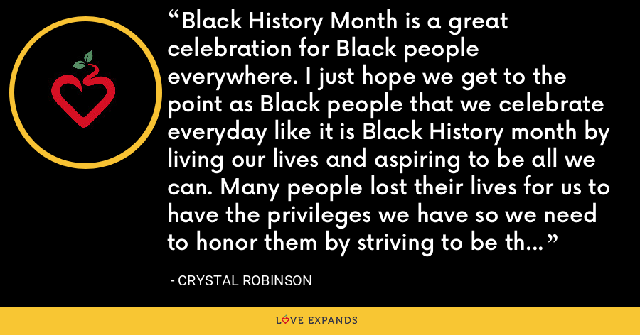 Black History Month is a great celebration for Black people everywhere. I just hope we get to the point as Black people that we celebrate everyday like it is Black History month by living our lives and aspiring to be all we can. Many people lost their lives for us to have the privileges we have so we need to honor them by striving to be the best we can be. - Crystal Robinson
