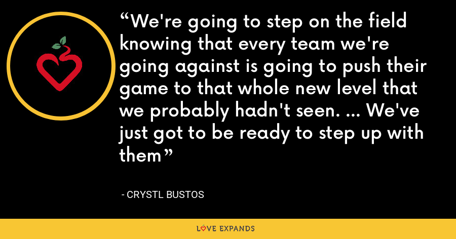 We're going to step on the field knowing that every team we're going against is going to push their game to that whole new level that we probably hadn't seen. ... We've just got to be ready to step up with them - Crystl Bustos