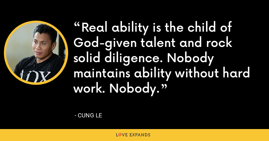 Real ability is the child of God-given talent and rock solid diligence. Nobody maintains ability without hard work. Nobody. - Cung Le
