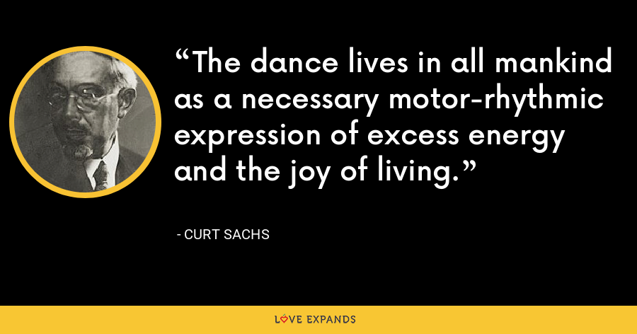 The dance lives in all mankind as a necessary motor-rhythmic expression of excess energy and the joy of living. - Curt Sachs